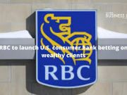 RBC to launch U.S. consumer bank betting on wealthy clients