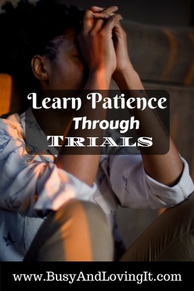 Learn Patience Through Trials. God loves us enough to teach us patience. Learn to be faithful and trust Him.