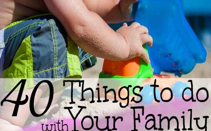 40 Things To Do with Your Family This Summer