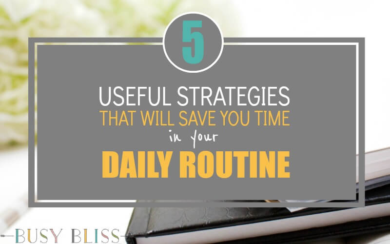 5 Useful Strategies That Will Save You Time in Your Daily Routine