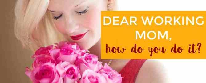 Dear working mom, how do you do it?