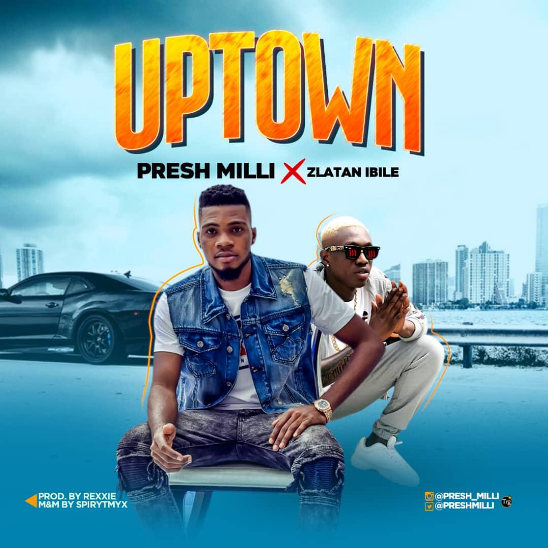 Presh Milli - Uptown Ft. Zlatan Ibile