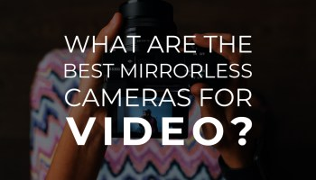 What Is the Best Mirrorless Camera for Video? - BuyDig com Blog