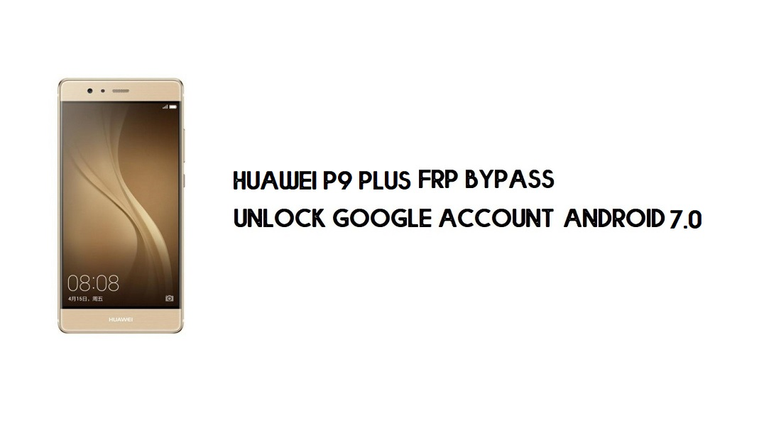 Huawei P9 Plus FRP Bypass | Unlock Google Account – Without PC (Android 7.0 Nougat)