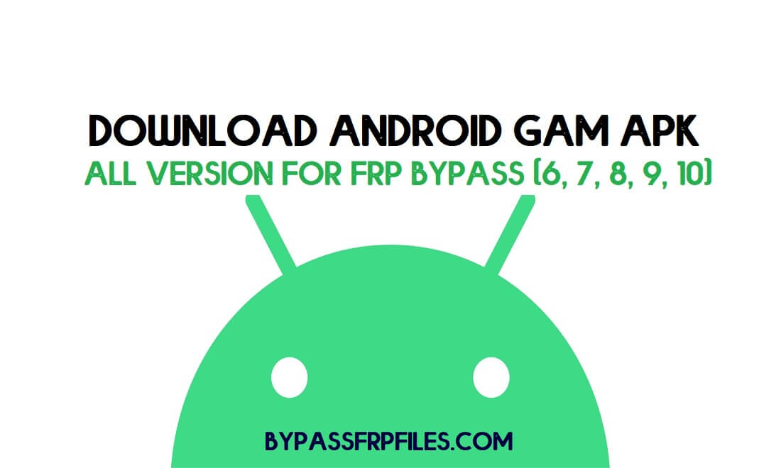 Download Android GAM APK All Version for FRP Bypass (6, 7, 8, 9, 10) Free