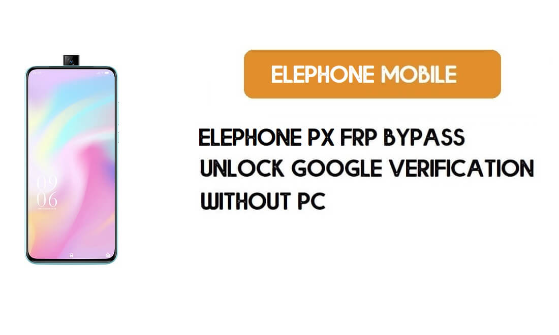 ElePhone PX FRP Bypass File – Unlock Google Account Android 9.0 Pie