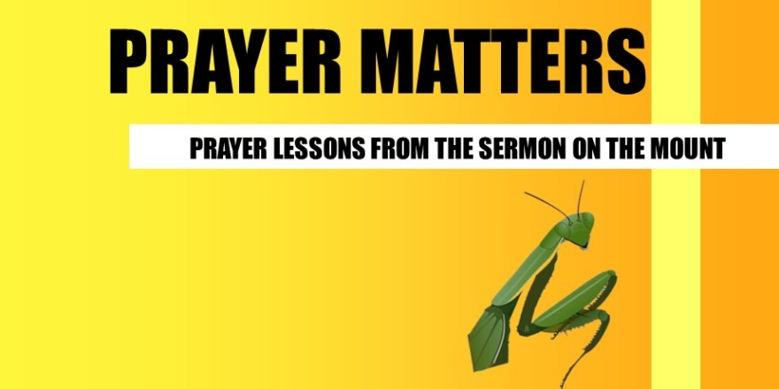 upcoming sermon series prayer matters - prayer lessons from the sermon on the mount