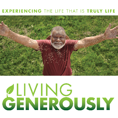 living generously - experiencing the life that is truly life