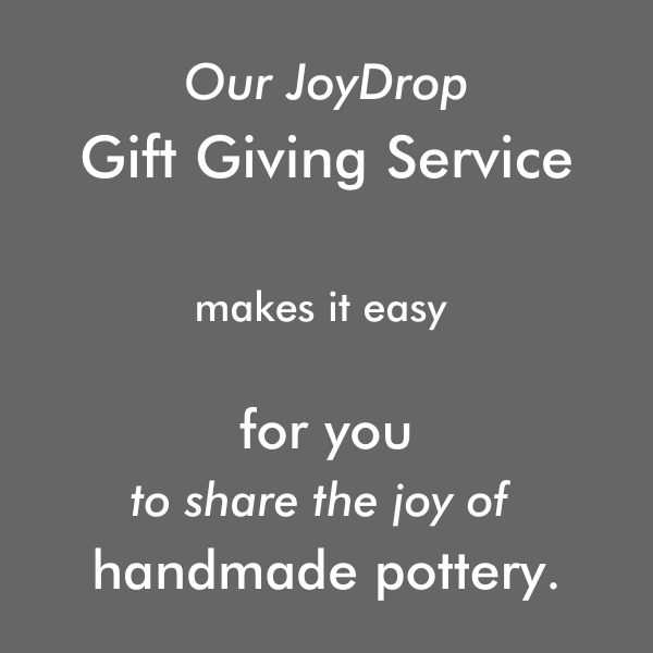 send a joydrop gift today. Our joydrop gift giving service makes it easy for you to share the joy of handmade pottery.