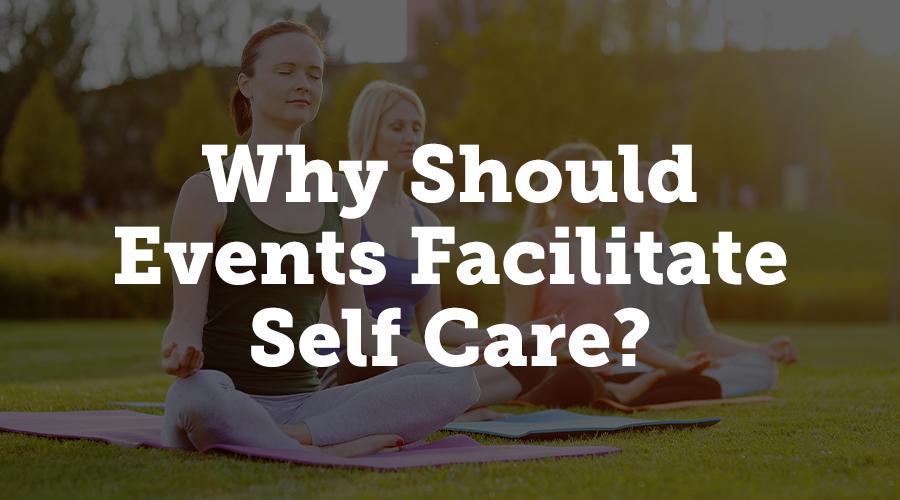 Why should events facilitate self care?