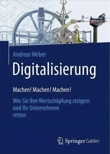 Digitalisierung – Machen! machen! Machen! von Dr. Andreas Weber ist ein erster Leitfaden auf dem Weg in die digitale Zukunft für Unternehmen