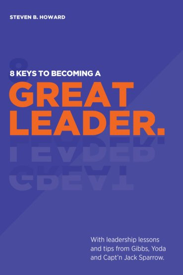 8 Keys To Becoming A Great Leader by Steven B. Howard