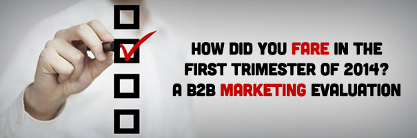 How Did You Fare in the First Trimester of 2014 - A B2B Marketing Evaluation