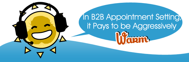 In B2B Appointment Setting, it Pays to be Aggressively Warm