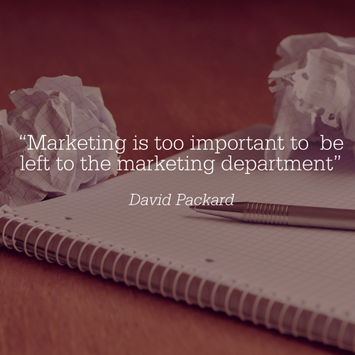 """""""Marketing is too important to be left to the marketing department"""
