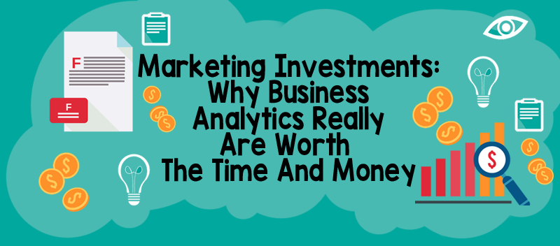 Marketing Investments: Why Business Analytics Really Are Worth The Time And Money