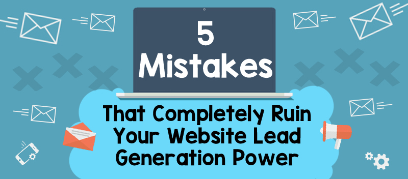 5 Mistakes That Completely Ruin Your Website Lead Generation Power
