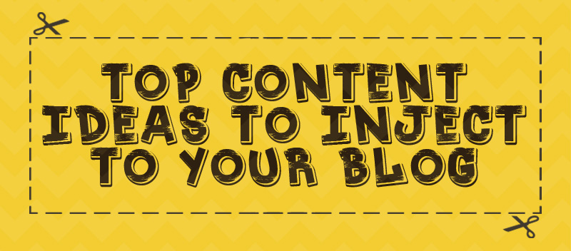 Top Content Ideas to Inject to your Blog