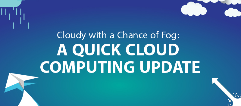 Cloudy with a Chance of Fog: A Quick Cloud Computing Update