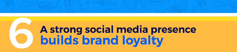 A strong social media presence builds brand loyalty