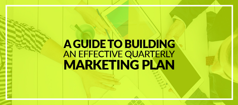 A Guide To Building an Effective Quarterly Marketing Plan