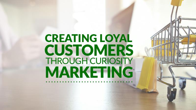 Creating Loyal Customers Through Curiosity Marketing