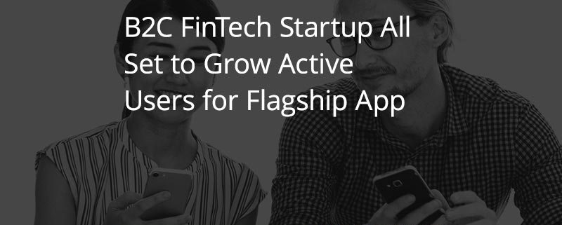 B2C FinTech Startup All Set to Grow Active Users for Flagship App [CASE STUDY]