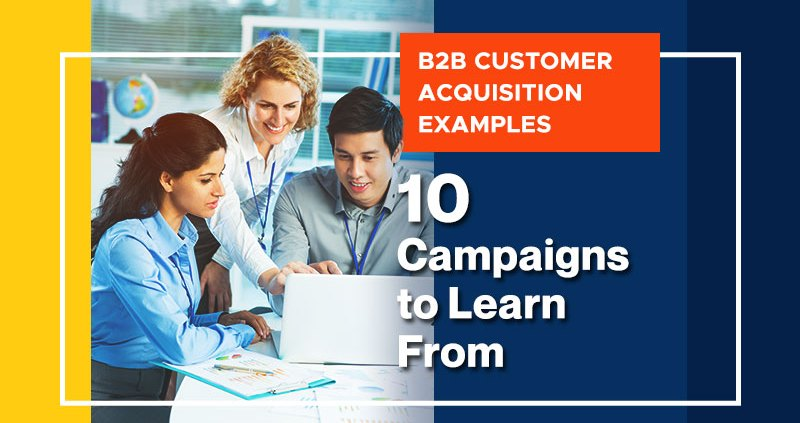 B2B Customer Acquisitio Examples: 10 Campaigns to Learn From