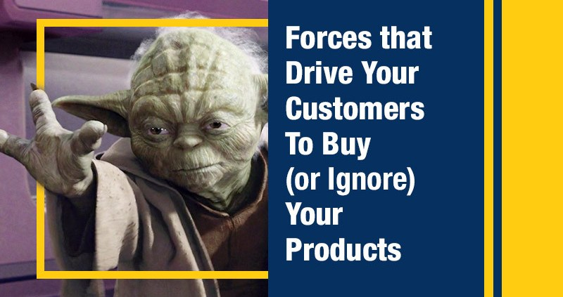 Forces that Drive Your Customers To Buy (or Ignore) Your Products