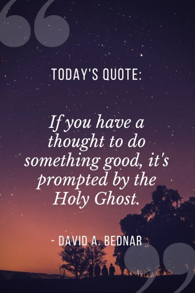 If you have a thought to do something good, it's prompted by the Holy Ghost.