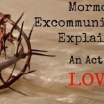 Mormon Excommunication Explained:  An Act Of Love
