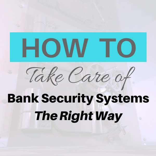 How to take care of bank security systems the right way