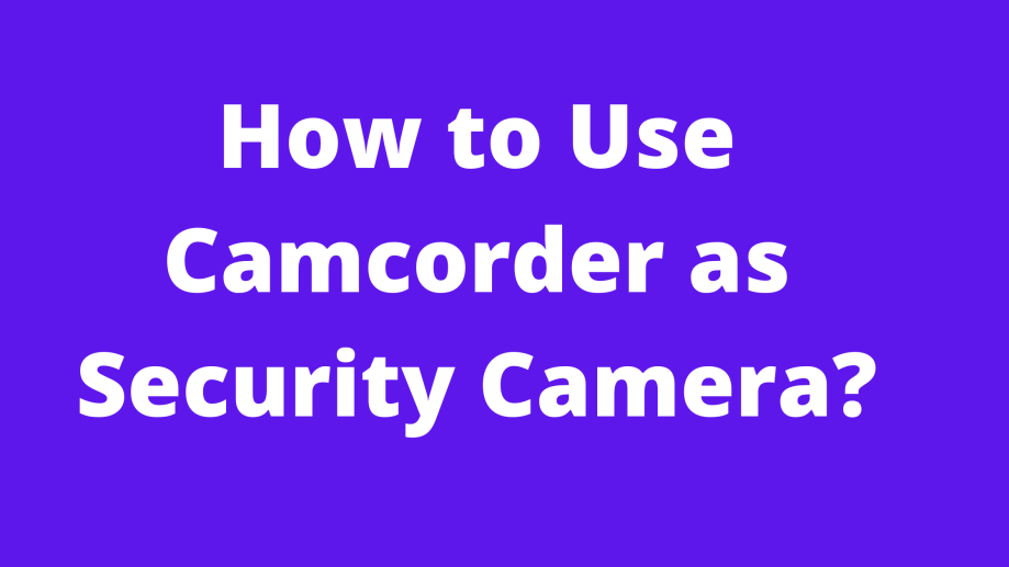 How to Use Camcorder as Security Camera