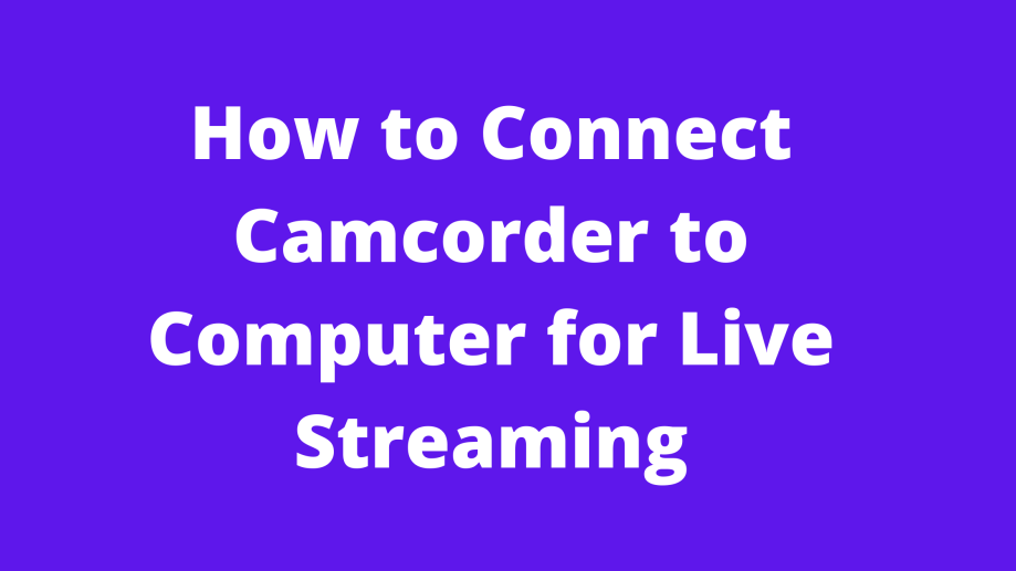 How to Connect Camcorder to Computer for Live Streaming