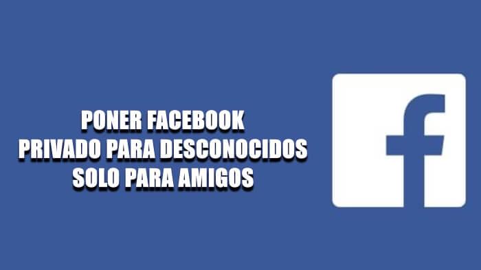 Cómo poner Facebook privado, solo para amigos