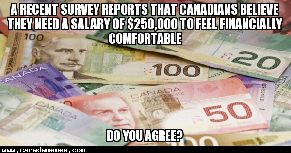 🇨🇦 A recent survey reports that Canadians believe they need a salary of $250,000 to feel financially comfortable - Do you agree?
