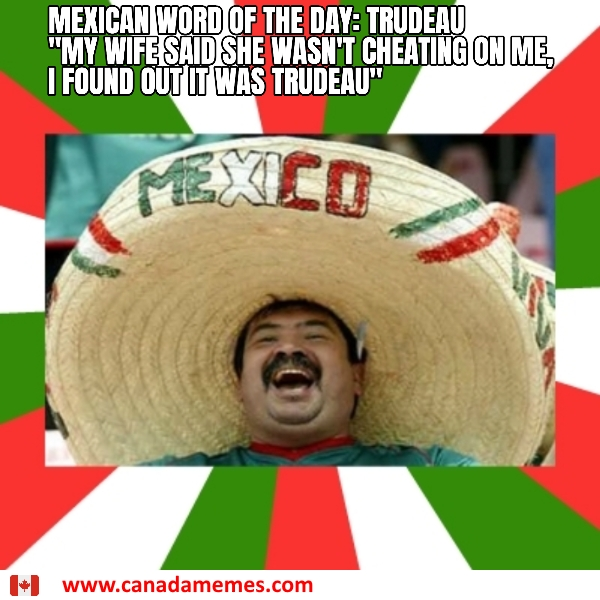 Mexican word of the day....Trudeau