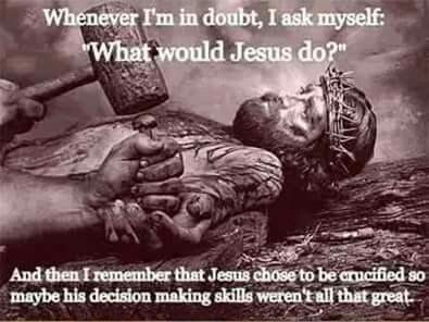 "[An image of Jesus being nailed to the cross, with the text: ""Whenever I'm in doubt, I ask myself: ""What would Jesus do?"" And then I remember that Jesus chose to be crucified so maybe his decision making skills weren't all that great.""]"