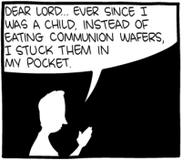 """[A cartoon showing the silhouette of a man praying, saying: """"Dear Lord, ever since I was a child, instead of eating communion wafers, I stuck them in my pocket.""""]"""