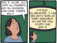 """[The first panel shows a woman praying: """"God, if you're all-good all-powerful and all-knowing, how come there's evil?"""" The second panel shows God's response: """"I'm also all-balanced. I can see both sides of every argument, no matter how stupid one side is.""""]"""