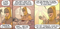 "[In a fantasy setting, a priest stands over a severely wounded man and says, ""I have healing magic. Praise be to Thargos."" In the second panel he explains, ""But first, have you accepted Thargos as your personal saviour?"" The wounded man asks, ""What… are you talking about?"" In the third panel, the priest cheerfully explains, ""For the healing to work, you need to have Thargos in your heart. Just say 'Thargos, come into my life and redeem my sin!'""]"