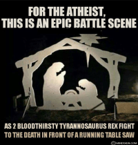 "[An image of a silhouette of a traditional nativity scene of Mary and Joseph praying over the baby Jesus in the manger. However, because of their posture, Mary and Joseph look like two roaring dinosaurs, and Jesus – with the holy halo over his head – looks like a table saw. The image is captioned: ""For the atheist, this is an epic battle scene, as 2 bloodthirsty Tyrannosaurus Rex fight to the death in front of a running table saw.""]"