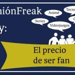 [Opinión freak] El precio de ser fan