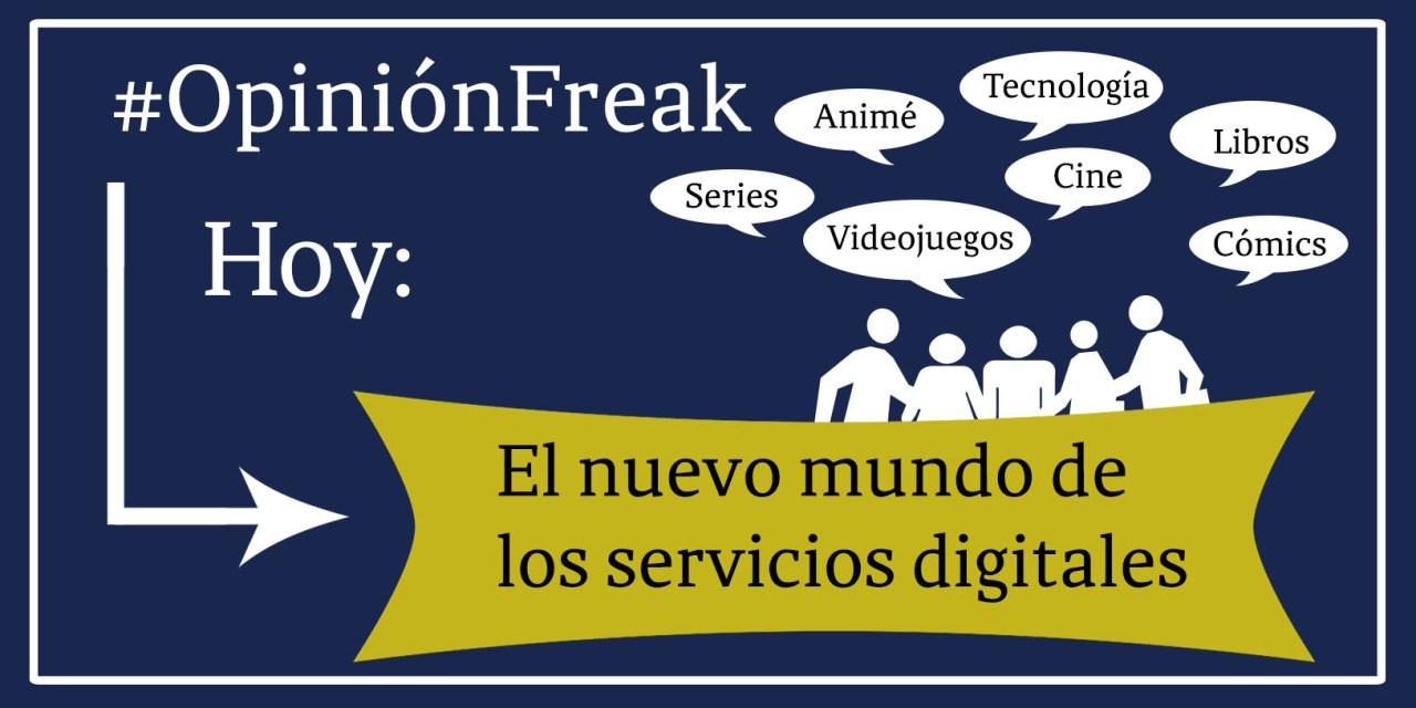 [Opinión Freak] El nuevo mundo de los servicios digitales