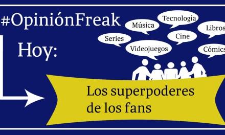 [Opinión Freak] Los superpoderes de los fans