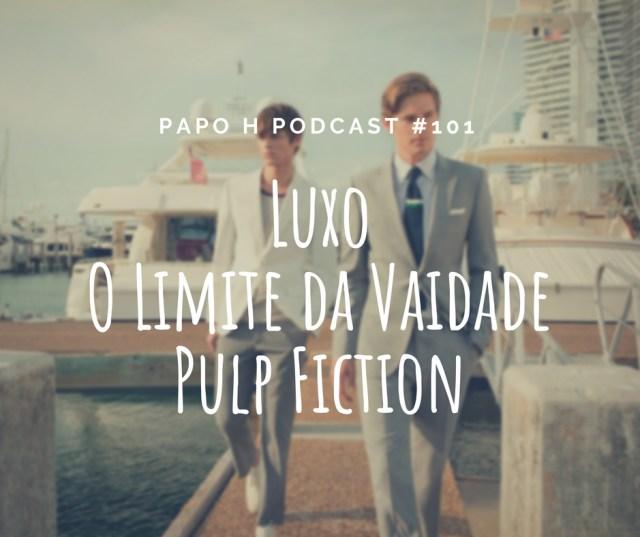 Papo H Podcast #101 - Luxo, Limites da Vaidade Masculina, Pulp Fiction