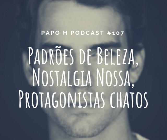 Papo H Podcast #107 - Padrões de Beleza, Nostalgia, Protagonistas Chatos