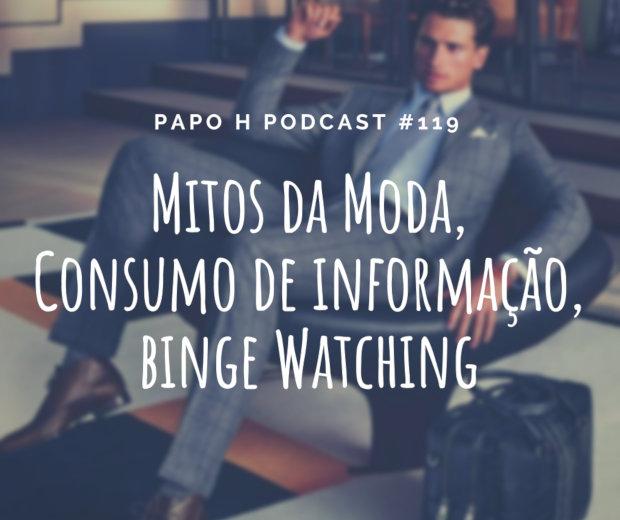 Papo H Podcast #119 - Mitos da Moda, Consumo de Informação, Binge Watching