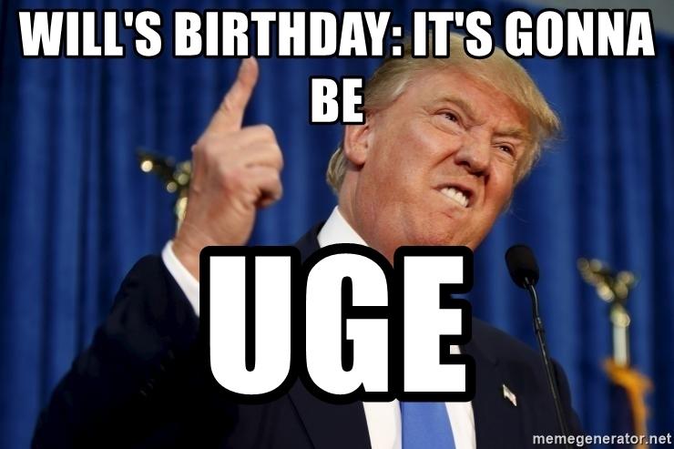 wills birthday its gonna be uge donald trump da