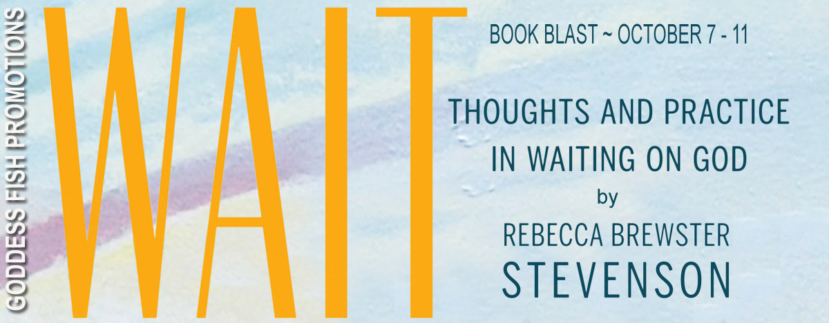 Wait: Thoughts and Practice in Waiting on God by Rebecca Brewster Stevenson #BookBlast and #Giveaway
